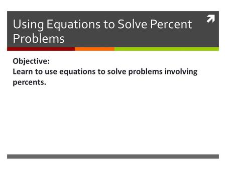  Using Equations to Solve Percent Problems Objective: Learn to use equations to solve problems involving percents.