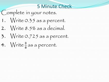 5 Minute Check. Complete in your notes. 1. Write 0.35 as a percent.