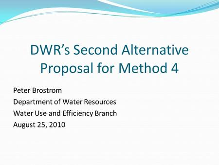 DWR's Second Alternative Proposal for Method 4 Peter Brostrom Department of Water Resources Water Use and Efficiency Branch August 25, 2010.