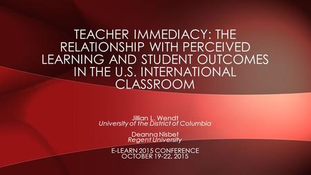 Jillian L. Wendt University of the District of Columbia Deanna Nisbet Regent University E-LEARN 2015 CONFERENCE OCTOBER 19-22, 2015 TEACHER IMMEDIACY: