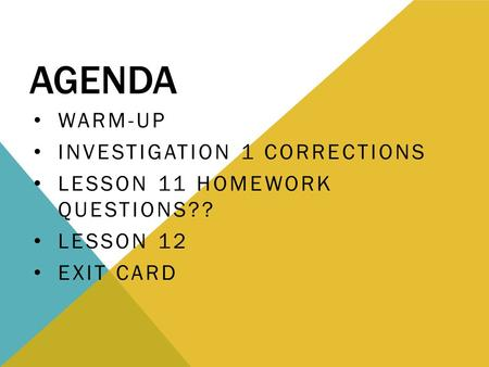 AGENDA WARM-UP INVESTIGATION 1 CORRECTIONS LESSON 11 HOMEWORK QUESTIONS?? LESSON 12 EXIT CARD.