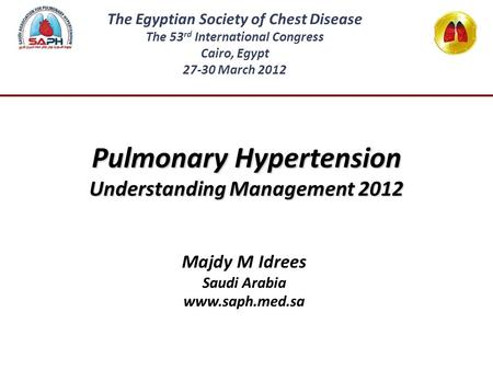Pulmonary Hypertension Understanding Management 2012 Majdy M Idrees Saudi Arabia www.saph.med.sa The Egyptian Society of Chest Disease The 53 rd International.