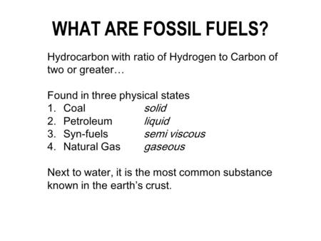Hydrocarbon with ratio of Hydrogen to Carbon of two or greater… Found in three physical states 1.Coalsolid 2.Petroleumliquid 3.Syn-fuelssemi viscous 4.Natural.
