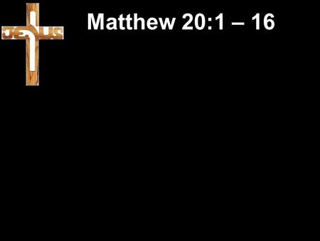 Matthew 20:1 – 16. Earlier in Matthew 19:13 -Children were brought to Jesus.