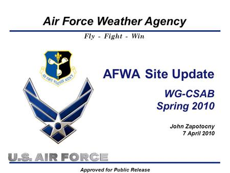 Air Force Weather Agency Fly - Fight - Win AFWA Site Update WG-CSAB Spring 2010 John Zapotocny 7 April 2010 Approved for Public Release.