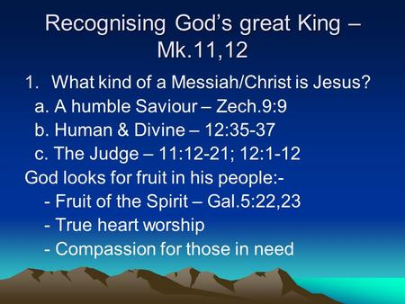 Recognising God's great King – Mk.11,12 1.What kind of a Messiah/Christ is Jesus? a. A humble Saviour – Zech.9:9 b. Human & Divine – 12:35-37 c. The Judge.
