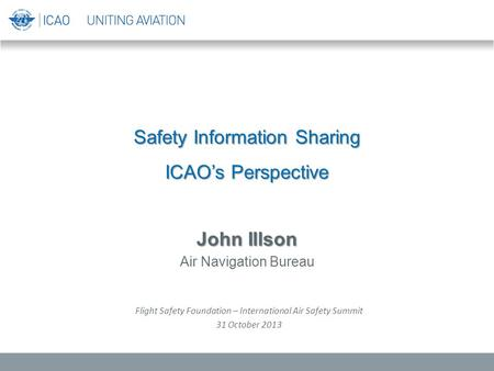 Safety Information Sharing ICAO's Perspective John Illson Air Navigation Bureau Flight Safety Foundation – International Air Safety Summit 31 October 2013.