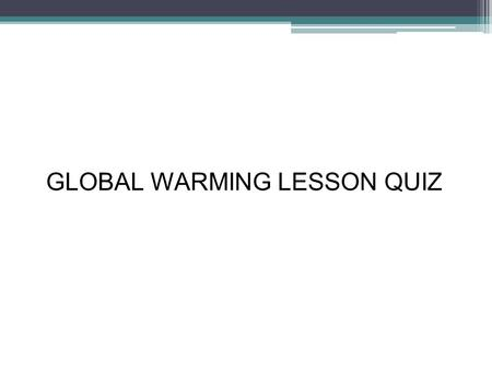 GLOBAL WARMING LESSON QUIZ Instruction Read a question and click on the answer you think it is best.