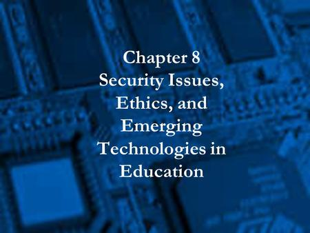 Chapter 8 Security Issues, Ethics, and Emerging Technologies in Education.