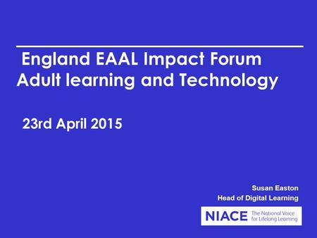 England EAAL Impact Forum Adult learning and Technology 23rd April 2015 Susan Easton Head of Digital Learning.