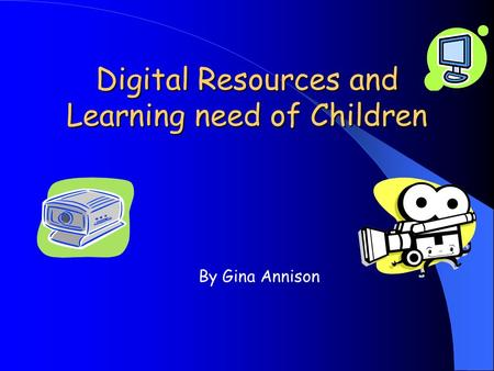 Digital Resources and Learning need of Children By Gina Annison.