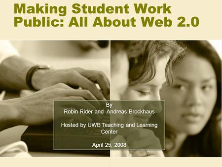 Making Student Work Public: All About Web 2.0 By Robin Rider and Andreas Brockhaus Hosted by UWB Teaching and Learning Center April 25, 2008 By Robin Rider.