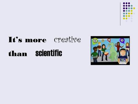 It's more creative than scientific. EVOLUTION NOT REVOLUTION.