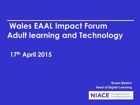 Wales EAAL Impact Forum Adult learning and Technology 17 th April 2015 Susan Easton Head of Digital Learning.