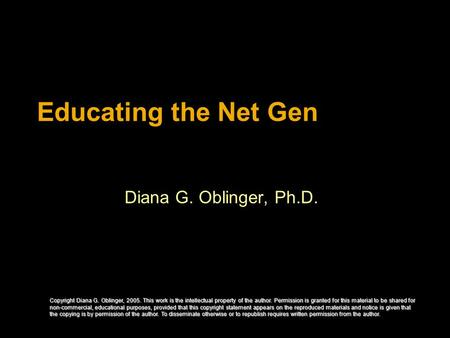 Educating the Net Gen Diana G. Oblinger, Ph.D. Copyright Diana G. Oblinger, 2005. This work is the intellectual property of the author. Permission is granted.