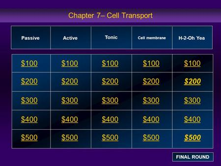Chapter 7– Cell Transport $100 $200 $300 $400 $500 $100$100$100 $200 $300 $400 $500 PassiveActive Cell membrane H-2-Oh Yea FINAL ROUND Tonic.