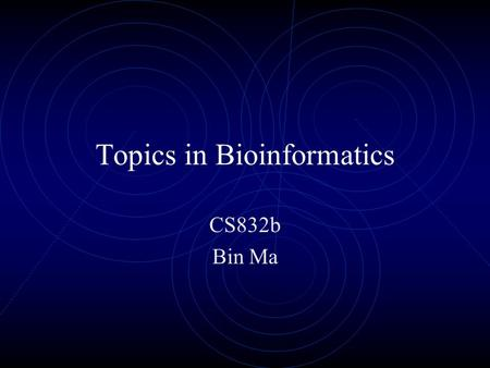 Topics in Bioinformatics CS832b Bin Ma. Lecture 1: Basic.