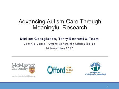 Advancing Autism Care Through Meaningful Research Stelios Georgiades, Terry Bennett & Team Lunch & Learn - Offord Centre for Child Studies 18 November.