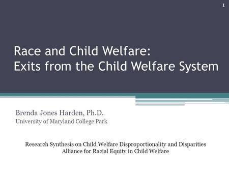 Race and Child Welfare: Exits from the Child Welfare System Brenda Jones Harden, Ph.D. University of Maryland College Park Research Synthesis on Child.