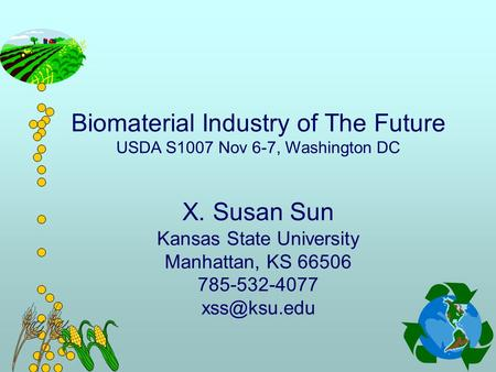 Biomaterial Industry of The Future USDA S1007 Nov 6-7, Washington DC X. Susan Sun Kansas State University Manhattan, KS 66506 785-532-4077