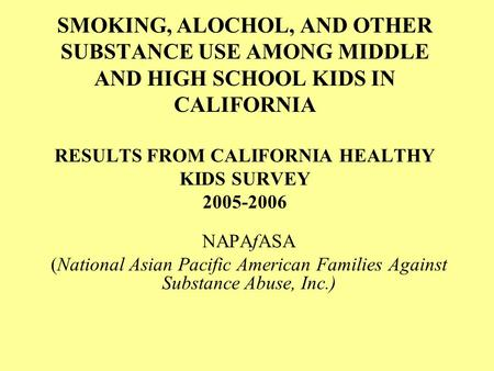 SMOKING, ALOCHOL, AND OTHER SUBSTANCE USE AMONG MIDDLE AND HIGH SCHOOL KIDS IN CALIFORNIA RESULTS FROM CALIFORNIA HEALTHY KIDS SURVEY 2005-2006 NAPAfASA.