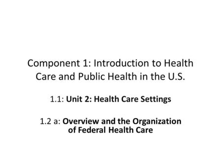 Component 1: Introduction to Health Care and Public Health in the U.S. 1.1: Unit 2: Health Care Settings 1.2 a: Overview and the Organization of Federal.