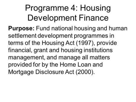 Programme 4: Housing Development Finance Purpose: Fund national housing and human settlement development programmes in terms of the Housing Act (1997),