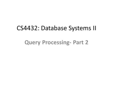 CS4432: Database Systems II Query Processing- Part 2.