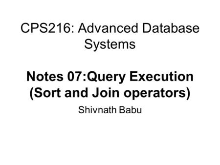 CPS216: Advanced Database Systems Notes 07:Query Execution (Sort and Join operators) Shivnath Babu.