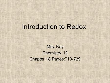 Introduction to Redox Mrs. Kay Chemistry 12 Chapter 18 Pages:713-729.