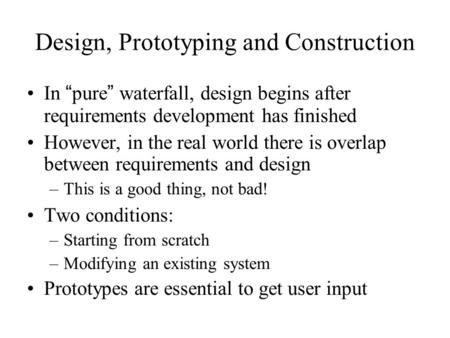 "Design, Prototyping and Construction In "" pure "" waterfall, design begins after requirements development has finished However, in the real world there."
