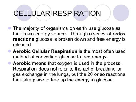 CELLULAR RESPIRATION The majority of organisms on earth use glucose as their main energy source. Through a series of redox reactions glucose is broken.