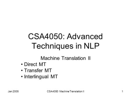 Jan 2005CSA4050 Machine Translation II1 CSA4050: Advanced Techniques in NLP Machine Translation II Direct MT Transfer MT Interlingual MT.
