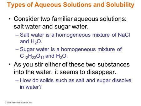 © 2014 Pearson Education, Inc. Types of Aqueous Solutions and Solubility Consider two familiar aqueous solutions: salt water and sugar water. –Salt water.
