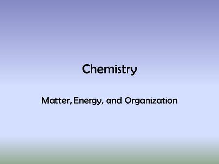 Chemistry Matter, Energy, and Organization. Chemistry  Composition of Matter  Energy  Solutions.