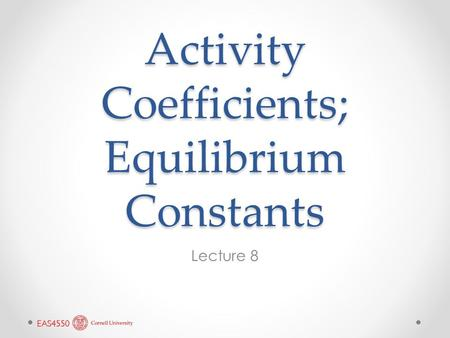 Activity Coefficients; Equilibrium Constants Lecture 8.