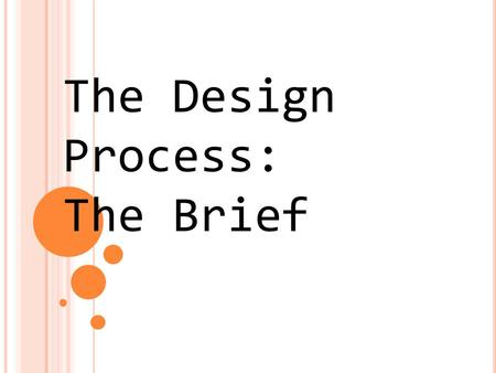 The Design Process: The Brief. The Brief/Identification of Need A design brief highlights the problem to be solved or the need to be met. Quite often.