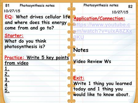 10/27/15 Starter: What do you think photosynthesis is? Practice: Write 5 key points from video 1. 2. 3. 4 5. 10/27/15 Photosynthesis notes Application/Connection:
