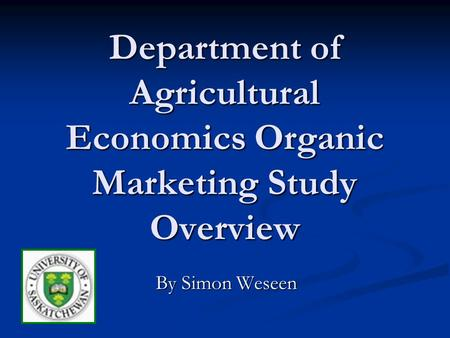 Department of Agricultural Economics Organic Marketing Study Overview By Simon Weseen.