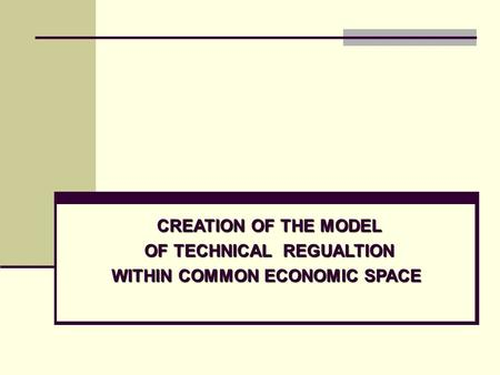 CREATION OF THE MODEL CREATION OF THE MODEL OF TECHNICAL REGUALTION WITHIN COMMON ECONOMIC SPACE.