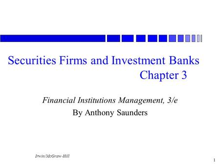 Irwin/McGraw-Hill 1 Securities Firms and Investment Banks Chapter 3 Financial Institutions Management, 3/e By Anthony Saunders.