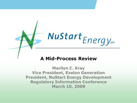 A Mid-Process Review Marilyn C. Kray Vice President, Exelon Generation President, NuStart Energy Development Regulatory Information Conference March 10,