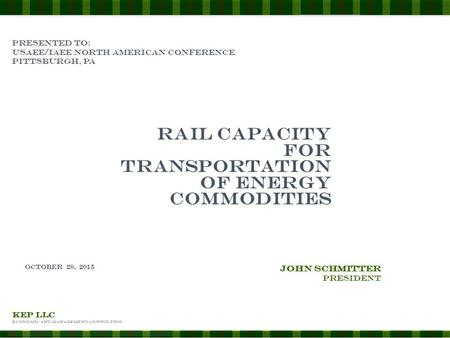 KEP LLC Economic and Management Consulting PRESENTED TO: Usaee/iaee north American conference Pittsburgh, pa Rail capacity for transportation of energy.