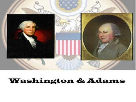 Washington & Adams When the Constitution was ratified in 1789, George Washington was unanimously elected 1 st presidentunanimously elected Washington.