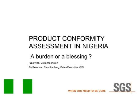 PRODUCT CONFORMITY ASSESSMENT IN NIGERIA A burden or a blessing ? 08/07/15 Voka Mechelen By Peter van Blanckenberg, Sales Executive GIS.