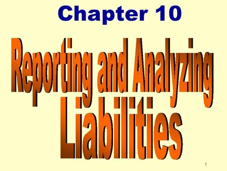 1 Chapter 10. 2 Chapter 10 Reporting and Analyzing Liabilities After studying Chapter 10, you should be able to: zExplain a current liability and identify.