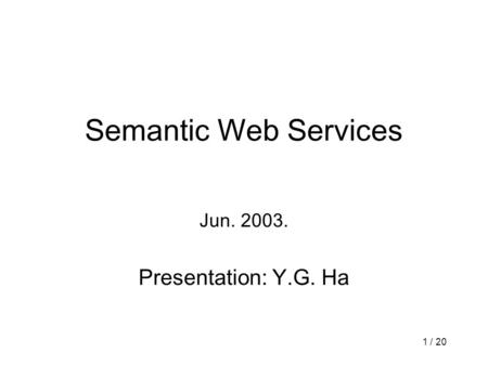 1 / 20 Semantic Web Services Jun. 2003. Presentation: Y.G. Ha.