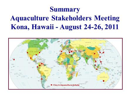 Summary Aquaculture Stakeholders Meeting Kona, Hawaii - August 24-26, 2011 = Soy in Aquaculture Activity ● ● ●