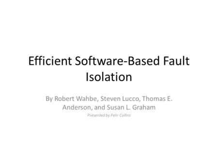 Efficient Software-Based Fault Isolation By Robert Wahbe, Steven Lucco, Thomas E. Anderson, and Susan L. Graham Presented by Pehr Collins.