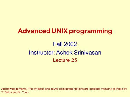 Advanced UNIX programming Fall 2002 Instructor: Ashok Srinivasan Lecture 25 Acknowledgements: The syllabus and power point presentations are modified versions.